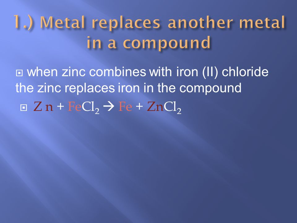 when zinc combines with iron (II) chloride the zinc replaces iron in the compound Z n + FeCl 2 Fe + ZnCl 2