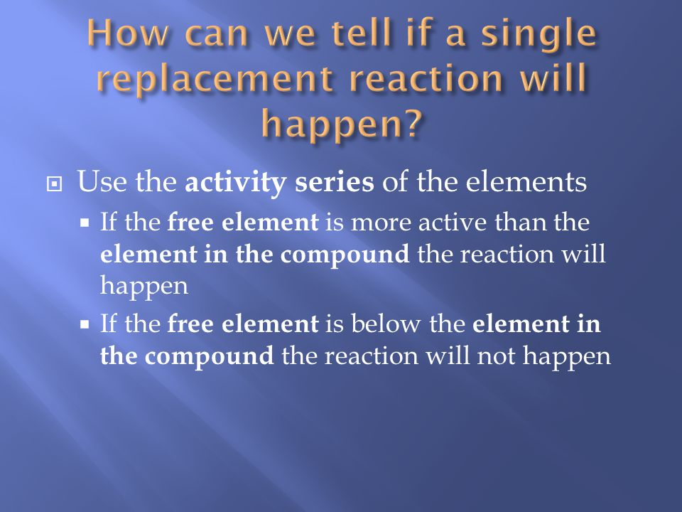 Use the activity series of the elements If the free element is more active than the element in the compound the reaction will happen If the free element is below the element in the compound the reaction will not happen
