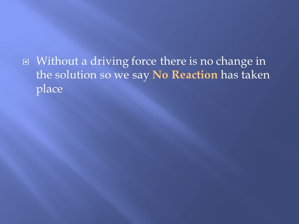 Without a driving force there is no change in the solution so we say No Reaction has taken place