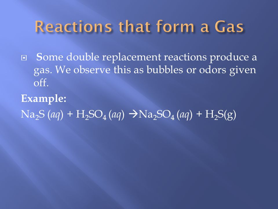 S ome double replacement reactions produce a gas.We observe this as bubbles or odors given off.