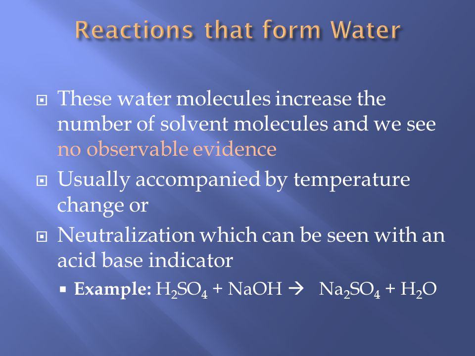 These water molecules increase the number of solvent molecules and we see no observable evidence Usually accompanied by temperature change or Neutralization which can be seen with an acid base indicator Example: H 2 SO 4 + NaOH Na 2 SO 4 + H 2 O