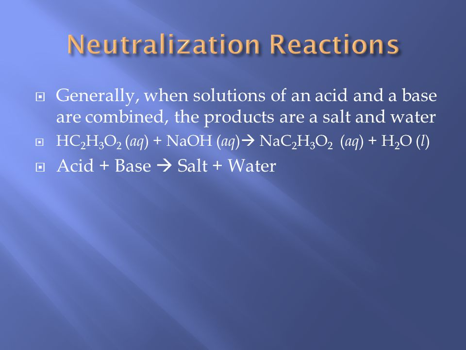 Generally, when solutions of an acid and a base are combined, the products are a salt and water HC 2 H 3 O 2 ( aq ) + NaOH ( aq ) NaC 2 H 3 O 2 ( aq ) + H 2 O ( l ) Acid + Base Salt + Water