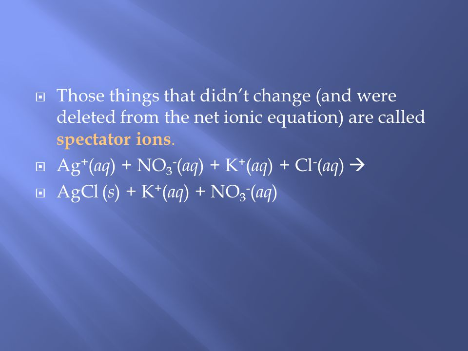 Those things that didnt change (and were deleted from the net ionic equation) are called spectator ions.