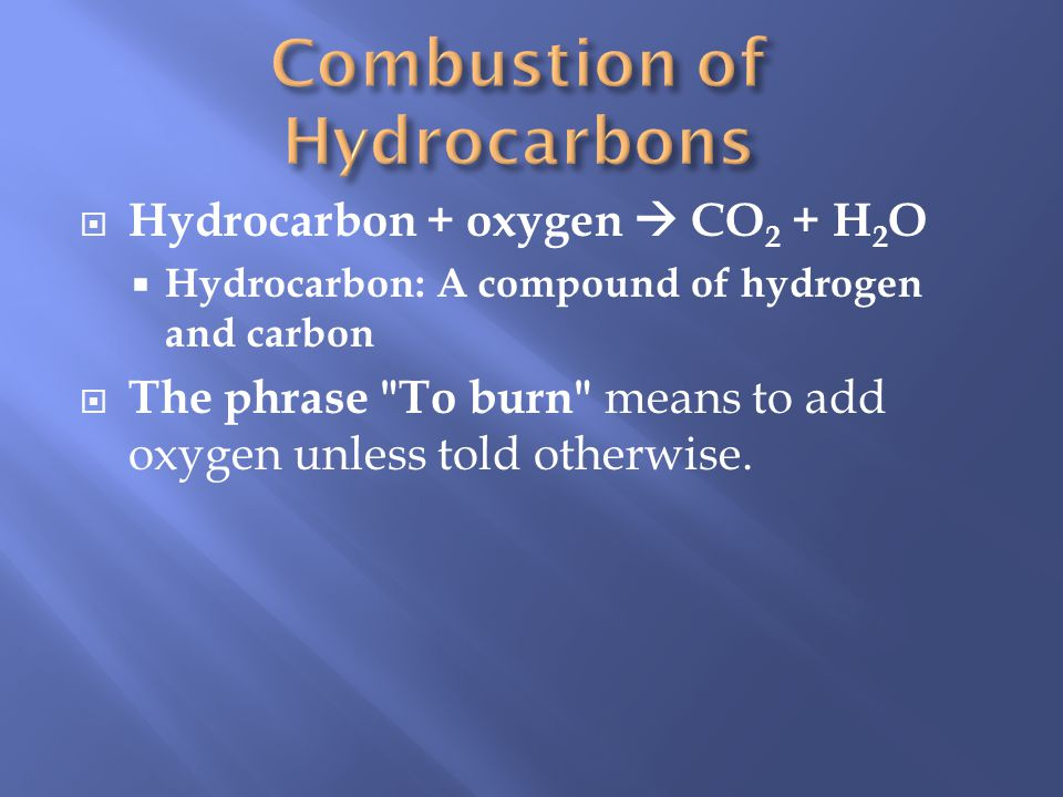 Hydrocarbon + oxygen CO 2 + H 2 O Hydrocarbon: A compound of hydrogen and carbon The phrase To burn means to add oxygen unless told otherwise.