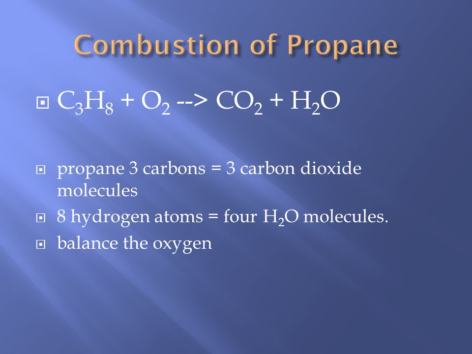 C 3 H 8 + O 2 --> CO 2 + H 2 O propane 3 carbons = 3 carbon dioxide molecules 8 hydrogen atoms = four H 2 O molecules.