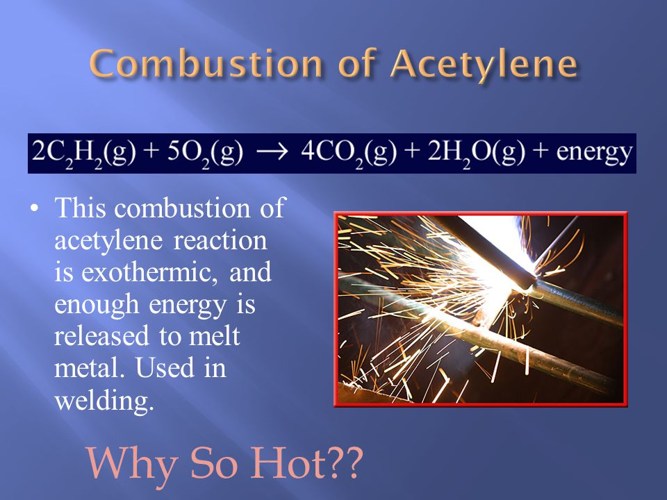 This combustion of acetylene reaction is exothermic, and enough energy is released to melt metal.