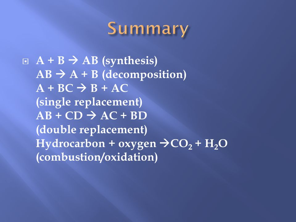 A + B AB (synthesis) AB A + B (decomposition) A + BC B + AC (single replacement) AB + CD AC + BD (double replacement) Hydrocarbon + oxygen CO 2 + H 2 O (combustion/oxidation)