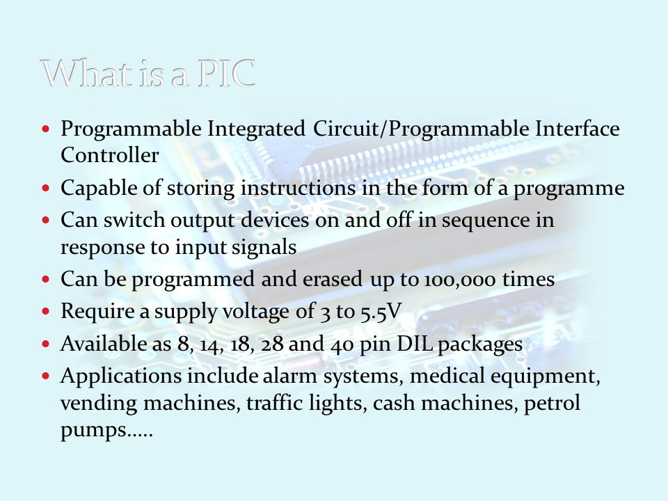Advantages One PIC can replace a wide variety of separate electronic components or circuits