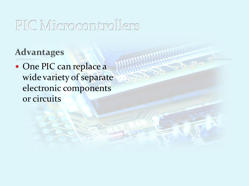 Advantages One PIC can replace a wide variety of separate electronic components or circuits Increase d product reliability through the use of less components