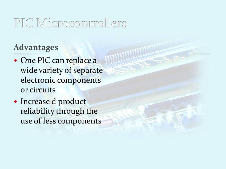 Advantages One PIC can replace a wide variety of separate electronic components or circuits Increase d product reliability through the use of less components Reduced stock levels