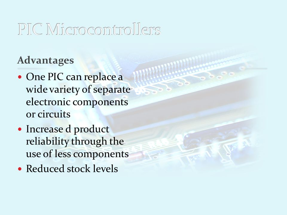 Advantages One PIC can replace a wide variety of separate electronic components or circuits Increase d product reliability through the use of less components Reduced stock levels Simplified product assembly and smaller end products