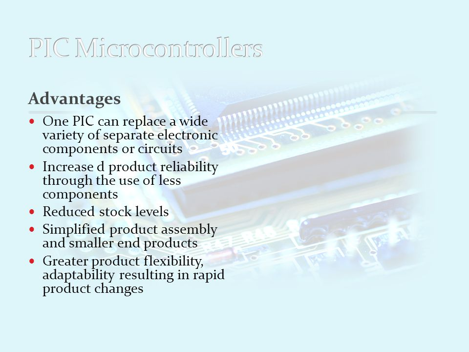 Advantages One PIC can replace a wide variety of separate electronic components or circuits Increase d product reliability through the use of less components Reduced stock levels Simplified product assembly and smaller end products Greater product flexibility, adaptability resulting in rapid product changes Disadvantages