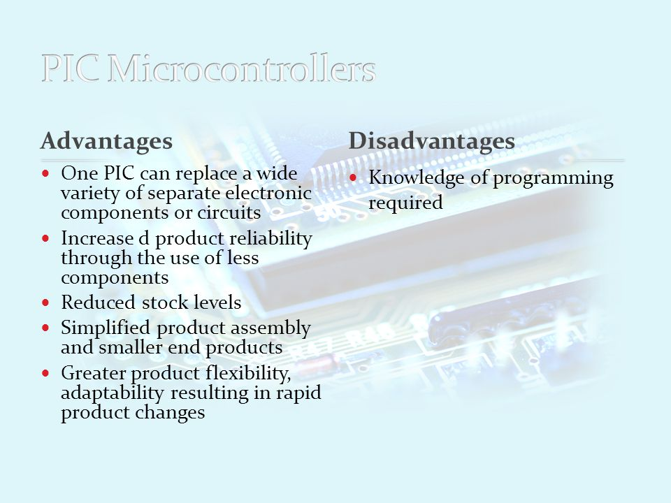 Advantages One PIC can replace a wide variety of separate electronic components or circuits Increase d product reliability through the use of less components Reduced stock levels Simplified product assembly and smaller end products Greater product flexibility, adaptability resulting in rapid product changes Knowledge of programming required PICs have a low power output and so require interfacing circuitry to drive higher current devices Disadvantages