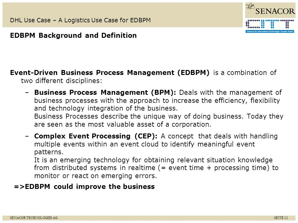 SENACOR TECHNOLOGIES AG SEITE 13 DHL Use Case – A Logistics Use Case for EDBPM PoC investigates the feasibility of combining Oracles tools for BPEL, CEP and BAM with the latest Sopera Enterprise Service Bus (ESB) Use case serves a PoC implementation for a solution combing the goals of service-oriented architecture (SOA) with the advantages of CEP Use case contains a typical business process at Deutsche Post addressing shipping,monitoring/investigation and claim Sopera services are orchestrated through Oracles BPEL engine and implement the process functionalities.