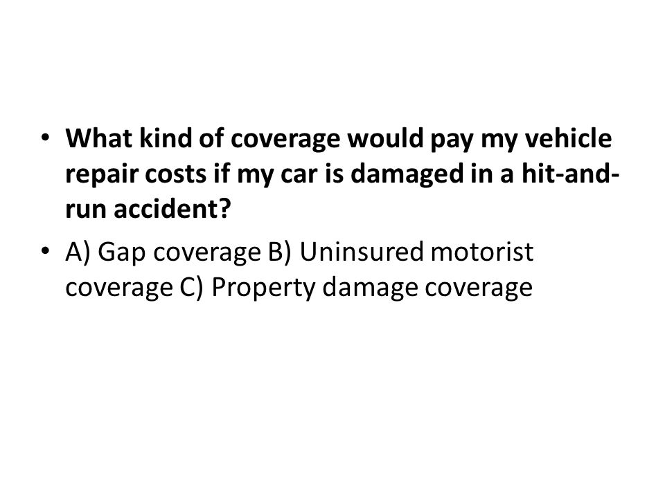 Answer: B You can receive full reimbursement if you have uninsured motorist coverage, but this can vary state-by-state.