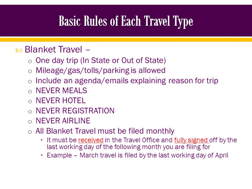 In State, Out of State, Foreign – o Always list registration and mode of transportation for every non-blanket travel – regardless of how it was paid o Always include original receipts o Always include an agenda o Always obtain signatures for pre-travel o Always obtain signatures after the travel is completed o Always submit to Travel Office before the 30-day deadline