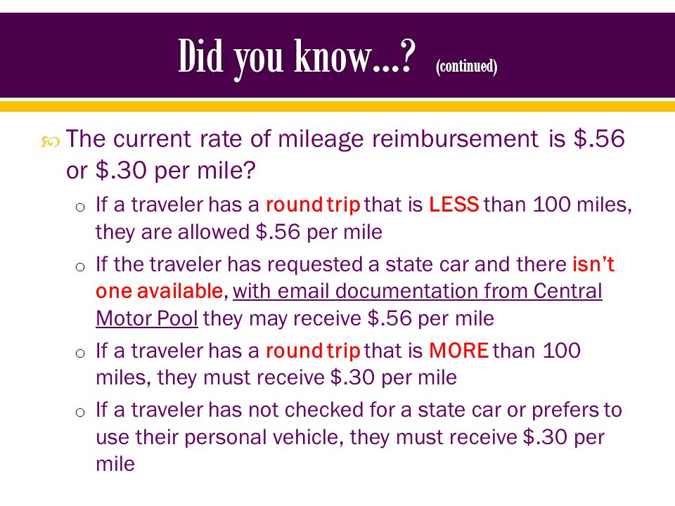 Rule of Thumb for $.56 per mile o Check for a State Car, if not available you can have higher rate if you attach the email documentation from Central Motor Pool o Non-employees (Guest Speakers, Candidates, Residents, Students, Fellows, etc.) are allowed the higher rate because they do not have access to a State Car o The round trip is less than 100 miles o Clinical Duty travel