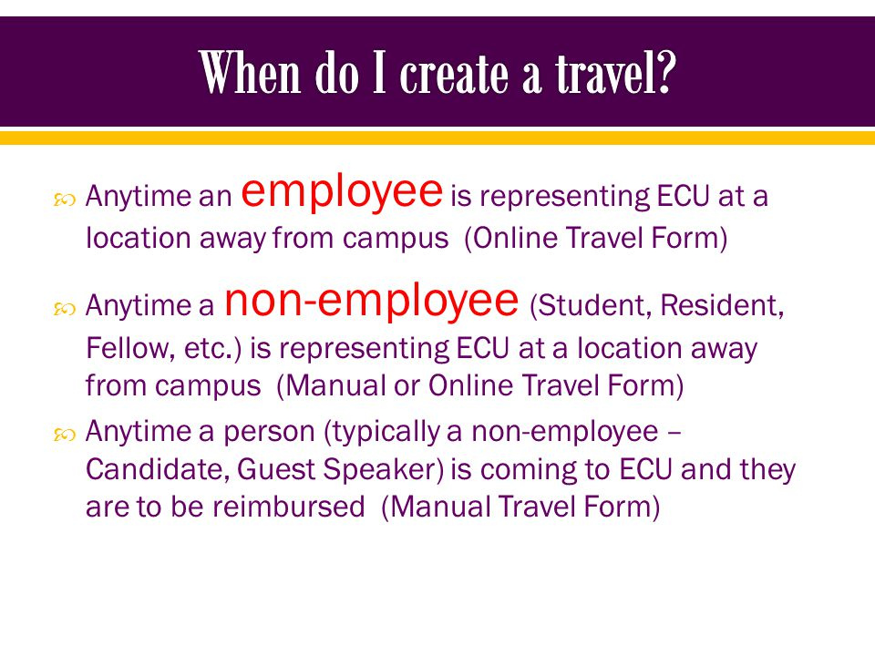 Use the Online Travel Form for: o Employees o Graduate Students o Undergrad Students – NEW If the traveler has access to OneStop, their travel should be done in the online travel system
