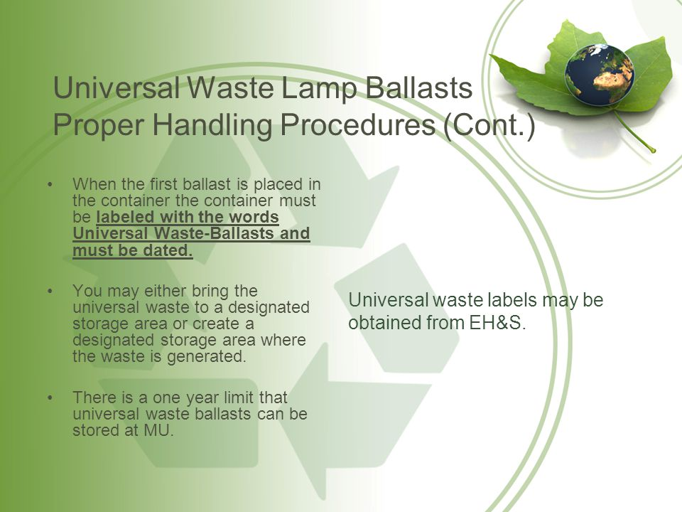 Universal Waste Lamp Ballast Emergency Procedures If the casing of a ballast is breached or shows evidence of leakage, spillage, or damage, the ballast and any associated spilled material must be placed in an approved container.