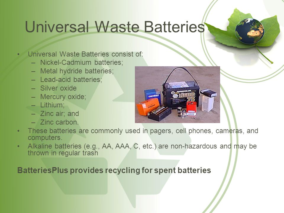 Universal Waste Batteries Proper Handling Procedures It is recommended that universal waste batteries be stored in an approved 5 gallon plastic container with the proper label affixed and filled-out.
