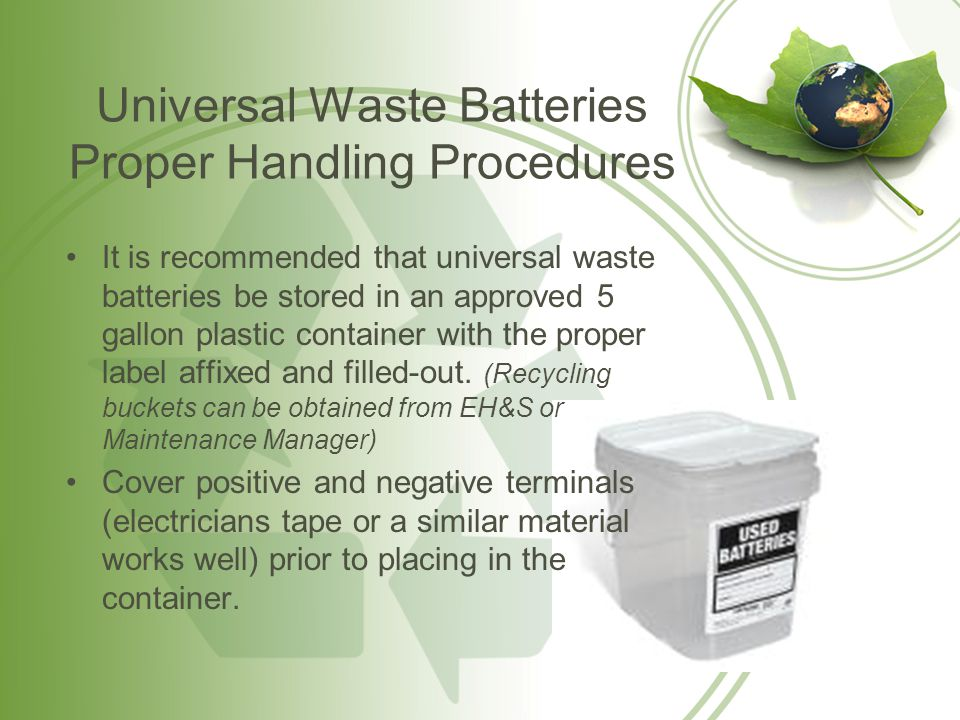 Universal Waste Batteries Proper Handling Procedures (Cont.) If you choose to place each battery in a larger container, then as soon as the first battery is placed in the container the container must be labeled with the words Universal Waste-Batteries and must be dated.