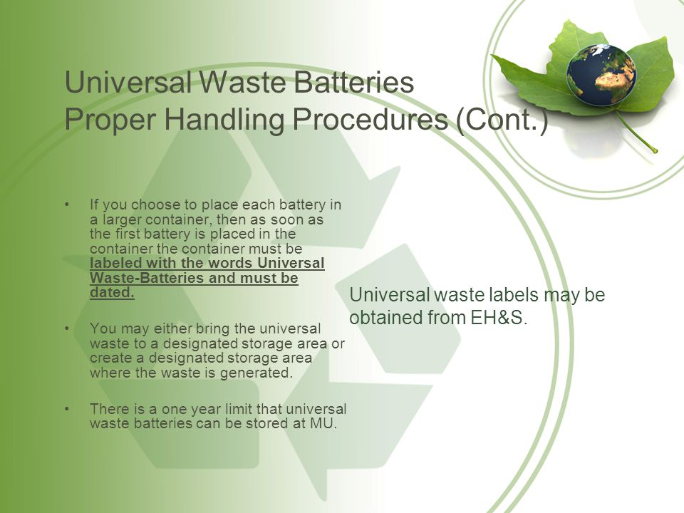 Universal Waste Batteries Emergency Procedures If the casing of a battery is breached or shows evidence of leakage, spillage, or damage, the battery and any associated spilled material must be placed in an approved container.