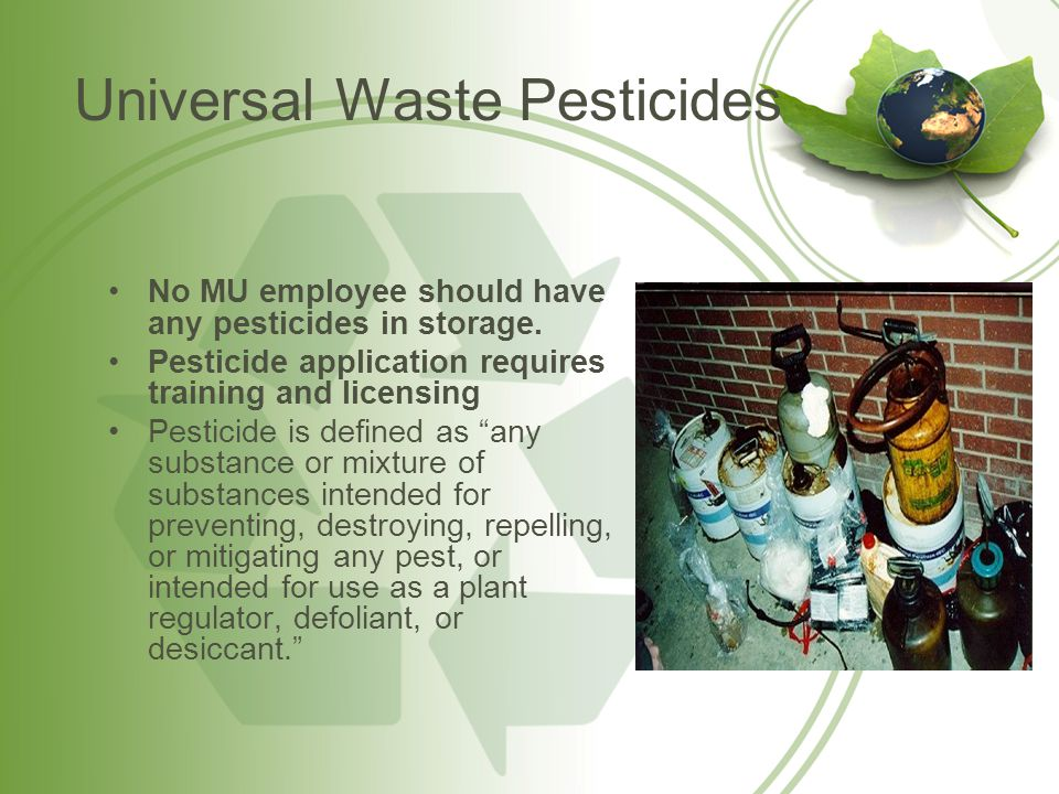 Universal Waste Pesticides Proper Handling Procedures Universal waste pesticides must be contained in a properly labeled container that remains closed, structurally sound, compatible with the pesticide, and that lacks evidence of leakage, spillage, or damage that could cause leakage under reasonably foreseeable conditions.