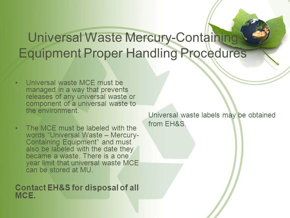 Universal Waste Mercury-Containing Equipment Emergency Procedures Contain but do not attempt to clean-up spill Leave all contaminated items in area, minimize spread of contamination Seal the work are from other work spaces, keep everyone out of contaminated area and post: Mercury Contaminated Area DO NOT ENTER Shut off internal ventilation system, if possible ventilate the work area to the outside Report the spill to Public Safety at x8-1911, and EH&S at x8-8411