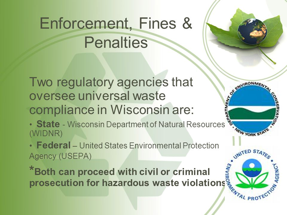 Enforcement, Fines & Penalties (cont.) Individuals may be criminally prosecuted for knowingly: –Transporting waste to non-permitted facility –Improper disposal of hazardous wastes/universal waste (including down drain, in general trash, etc.) –Making false statements on any label, record, report or other form used for compliance purposes Individual criminal penalties may consist of: –$50,000 fine for each day of violation, and/or Prison sentence of 2-5 years