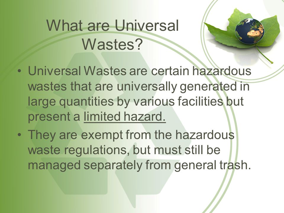 General Hazards of Universal Waste Your exposure to toxic chemicals can cause chronic or acute illness –Mercury –Lead –Cadmium Releases to the environment can cause ecological damage