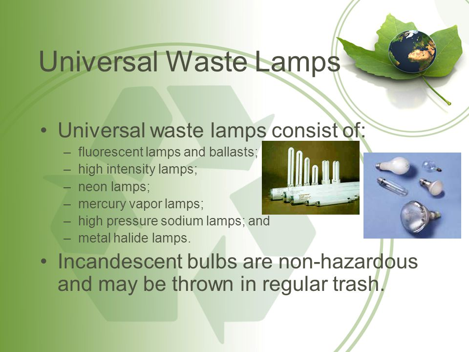Universal Waste Lamps Proper Handling Procedures Lamps must be placed in containers or packages that are structurally sound, adequate to prevent breakage, and compatible with the contents of the lamps, i.e.