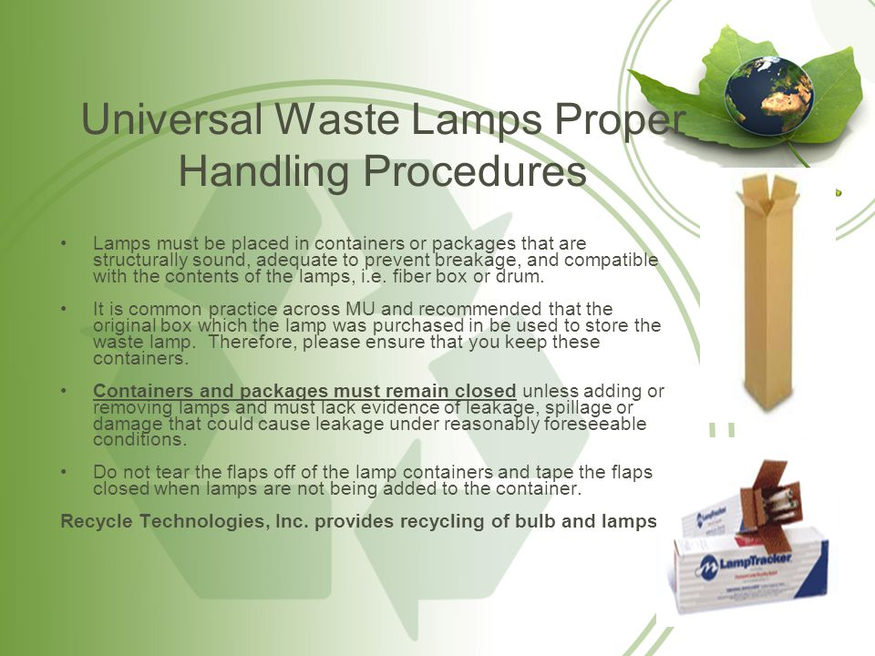 Universal Waste Lamps Proper Handling Procedures (Cont.) –As soon as the first lamp (if multiple lamps are being stored in a single container) is placed in the container then the container must be labeled with the words Universal Waste-Lamp(s) and must be dated.