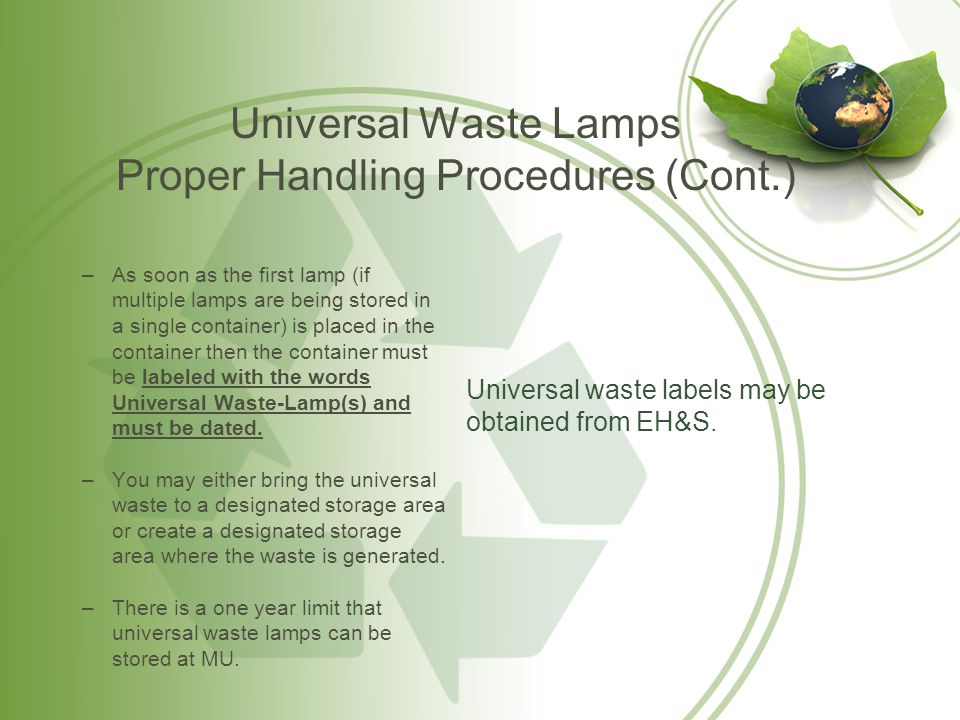 Universal Waste Lamps Emergency Procedures If a lamp breaks or shows evidence of leakage, spillage, or damage you must: immediately clean up the broken lamp and place the pieces or damaged lamp in an approved container; the containers must be closed, structurally sound, and compatible with the contents of the lamps; The containers must lack evidence of leakage, spillage or damage that could cause leakage or releases of mercury or other hazardous constituents to the environment under reasonably foreseeable conditions.