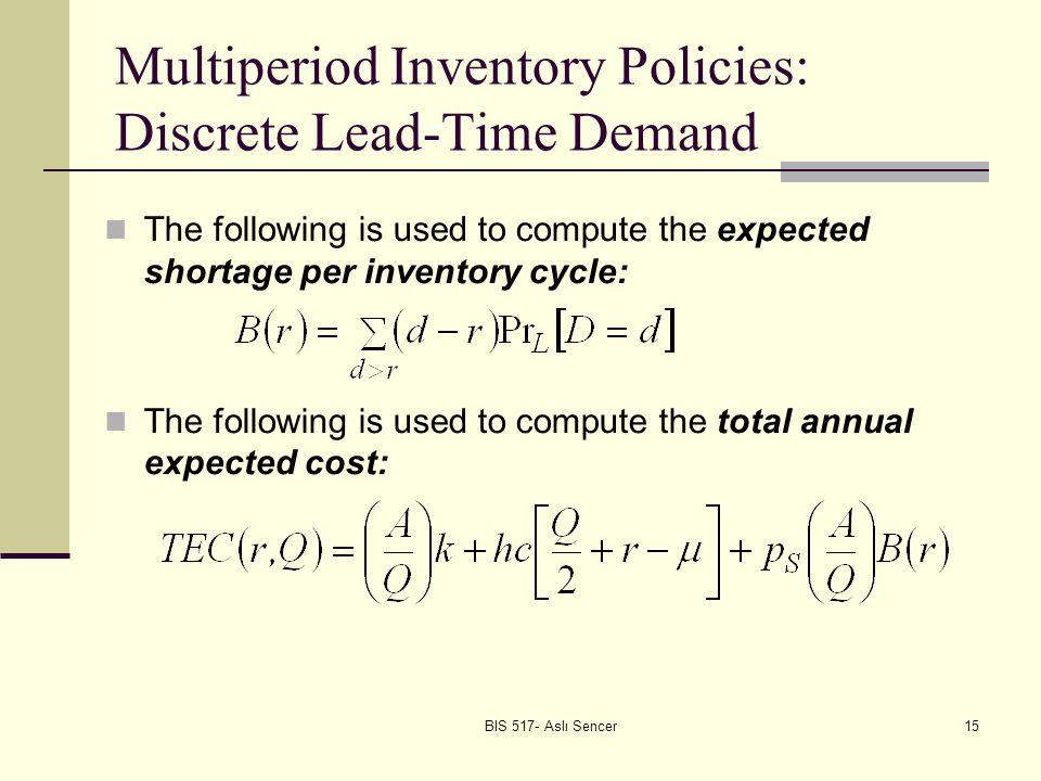 BIS 517- Aslı Sencer16 Multiperiod Inventory Policies: Discrete Lead-Time Demand Solution Algorithm.