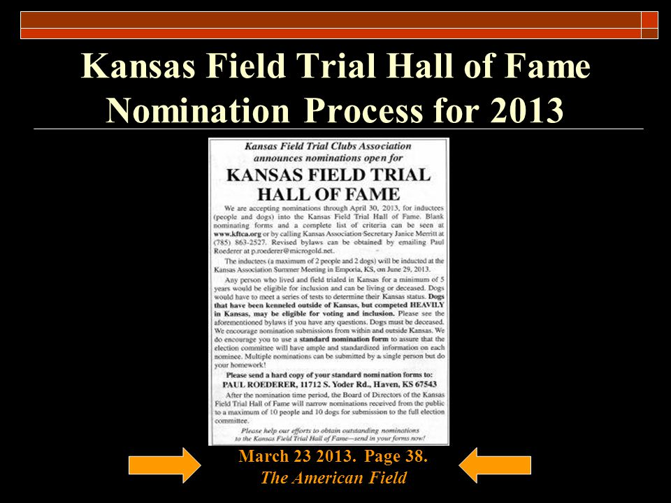 Kansas Field Trial Hall of Fame 2013 Board Members Paul Roederer Bob Lais Mike Jordan Reviewed nominations from the general public Forwarded the following nominations to the Election Committee to vote on the 2013 Class L.G.