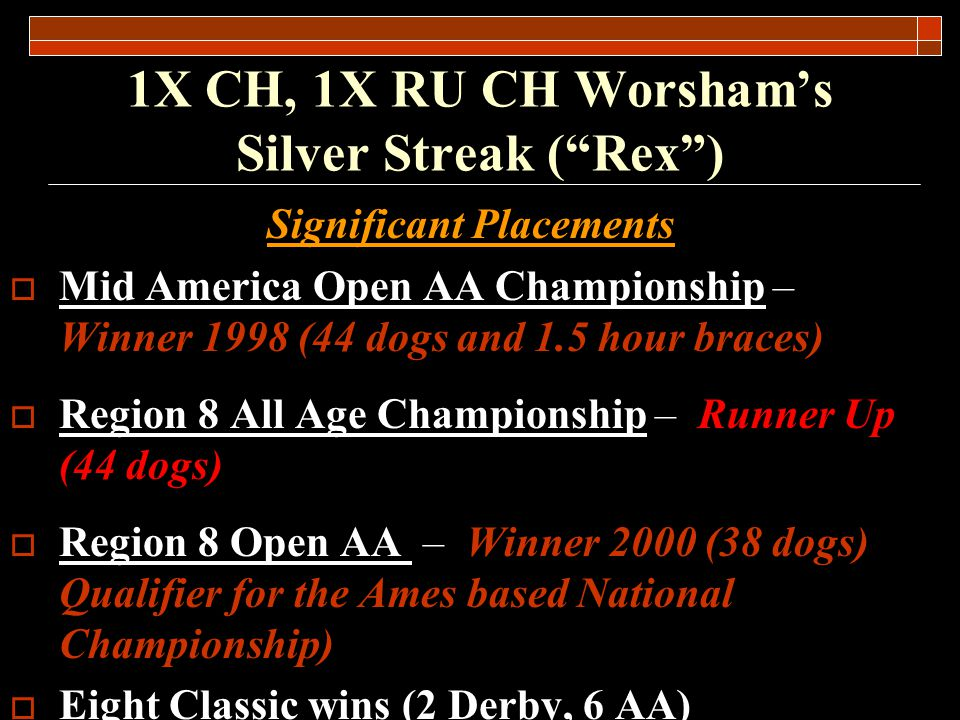 1X CH, 1X RU CH Worshams Silver Streak (Rex) Other Performance Data Qualified for the 2000 National Championship at Ames Plantation 3X Midwest Field Trial Assoc.
