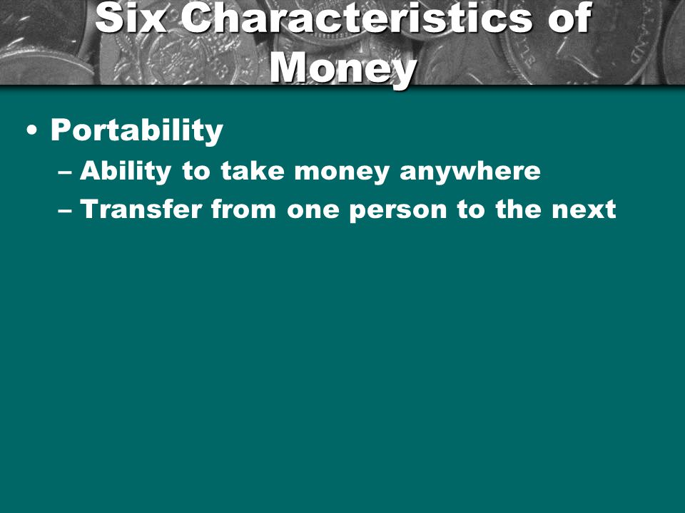 Six Characteristics of Money Divisibility –Breaking money up into smaller denominations The $100 into 2 $50s or 5 $20s Using a $20 to pay for something that is only $5