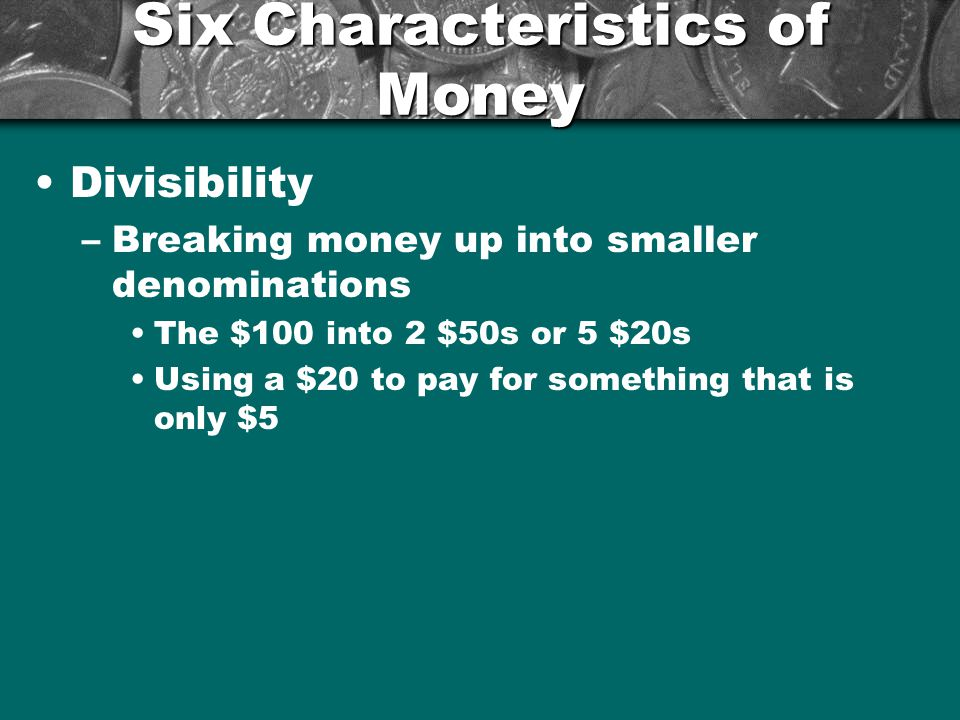 Six Characteristics of Money Uniformity –$1 is always $1 –Dried fish as money.