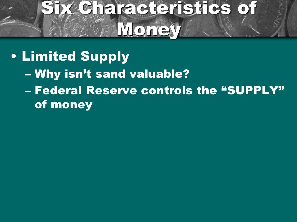 Six Characteristics of Money Acceptability –People must be willing to take your money