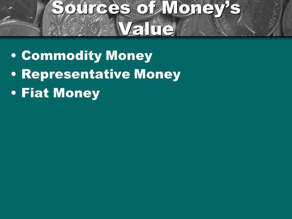 Sources of Moneys Value Commodity Money –Objects that have value in themselves and that are also used as money