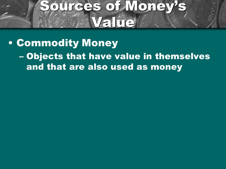 Sources of Moneys Value Representative Money –Objects that have value because the holder can exchange them form something of value –Giving someone and IOU –Gold or Silver Certificates