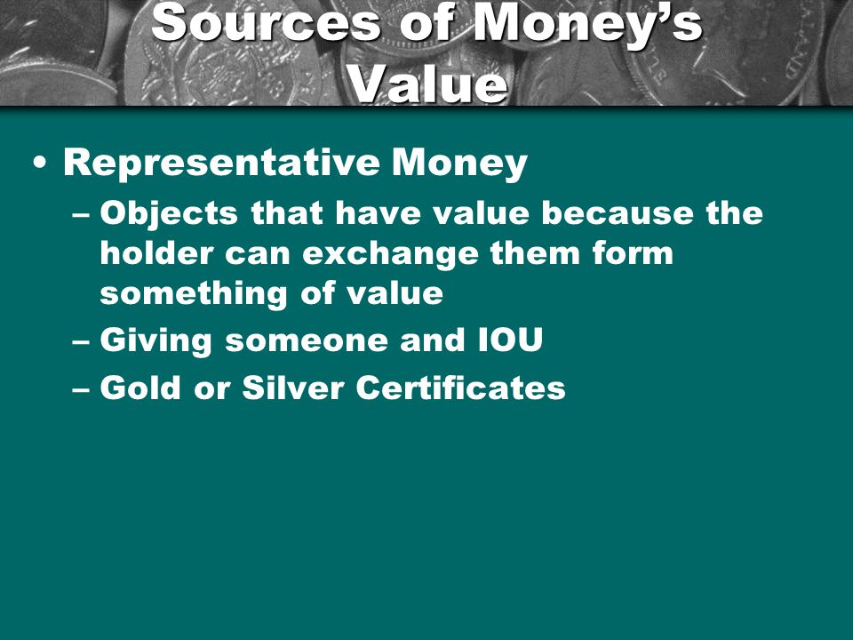 Sources of Moneys Value Fiat Money –Money that has value because the government has ordered that it is an acceptable means to pay debts