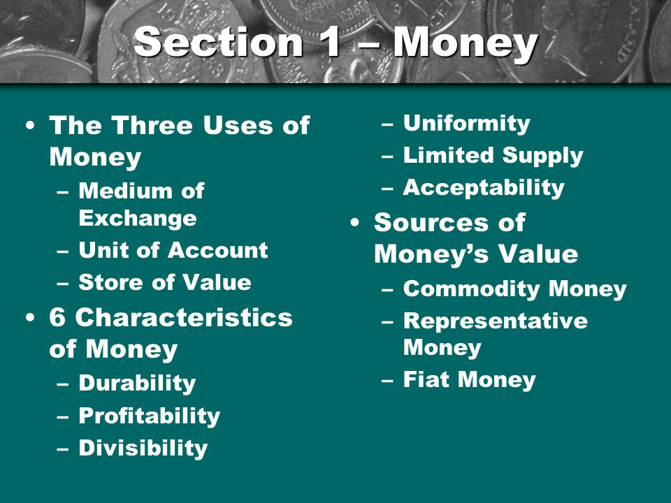 Three Uses of Money Money: anything that serves as a medium of exchange, unit of account, and a store of value Three Uses of Money –Medium of exchange –Unit of account –Store of value