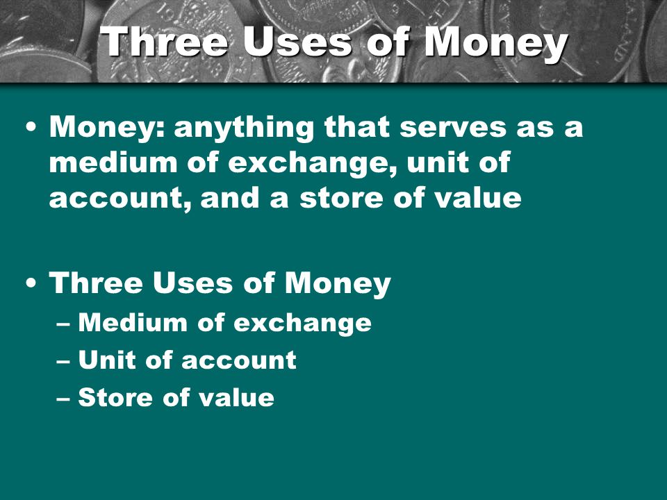 Three Uses of Money Medium of Exchange –Anything that is used to determine value during the exchange of goods and services Alternative to a medium of exchange.