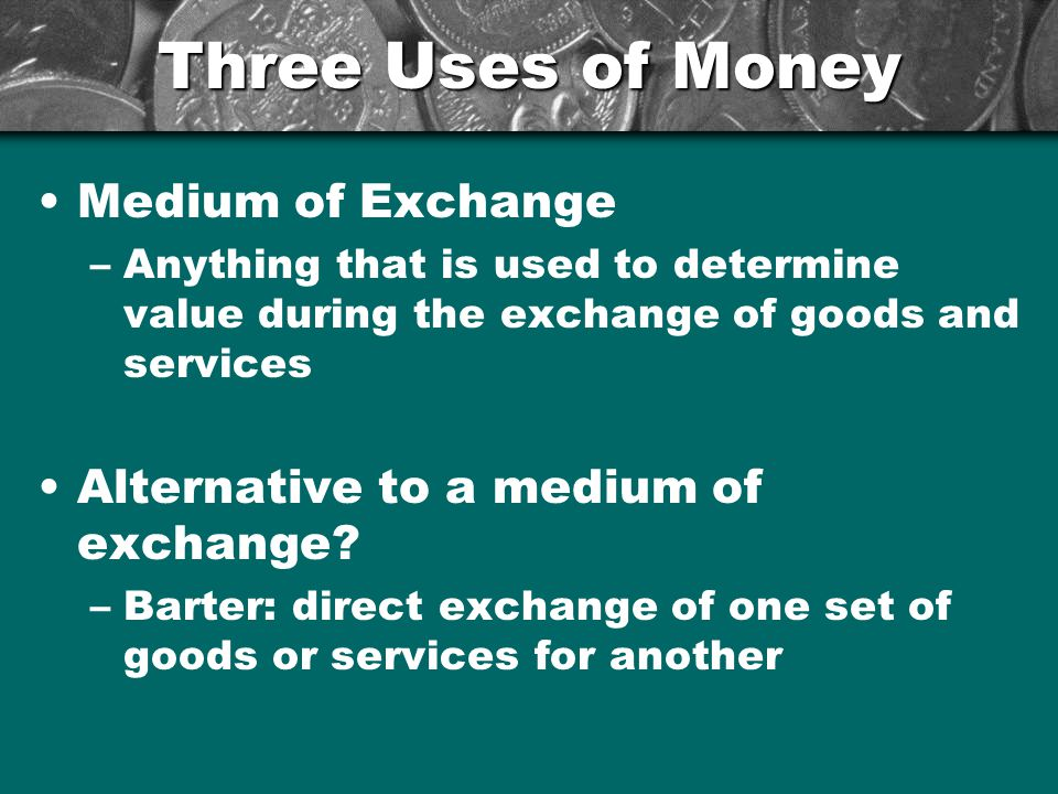 Three Uses of Money Money as a unit of account –Means for comparing the values of goods and services –Comparing prices between stores