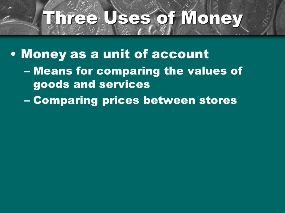 Three Uses of Money Money as a store of value –Something that keeps its value if it is stored rather than used –You dont have to spend every dollar you take in –You can put $ in savings and take it out when you need it at a later time