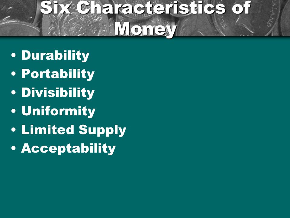 Six Characteristics of Money Durability –Using coins instead of wheat, olive oil, or other items that can disintegrate over time –Confused.