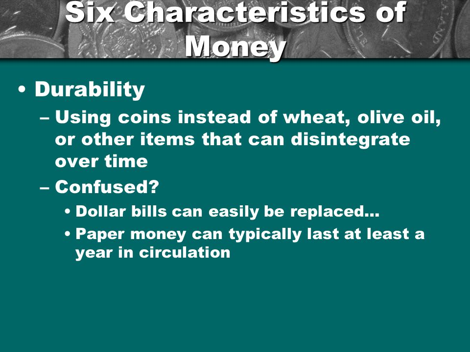Six Characteristics of Money Portability –Ability to take money anywhere –Transfer from one person to the next