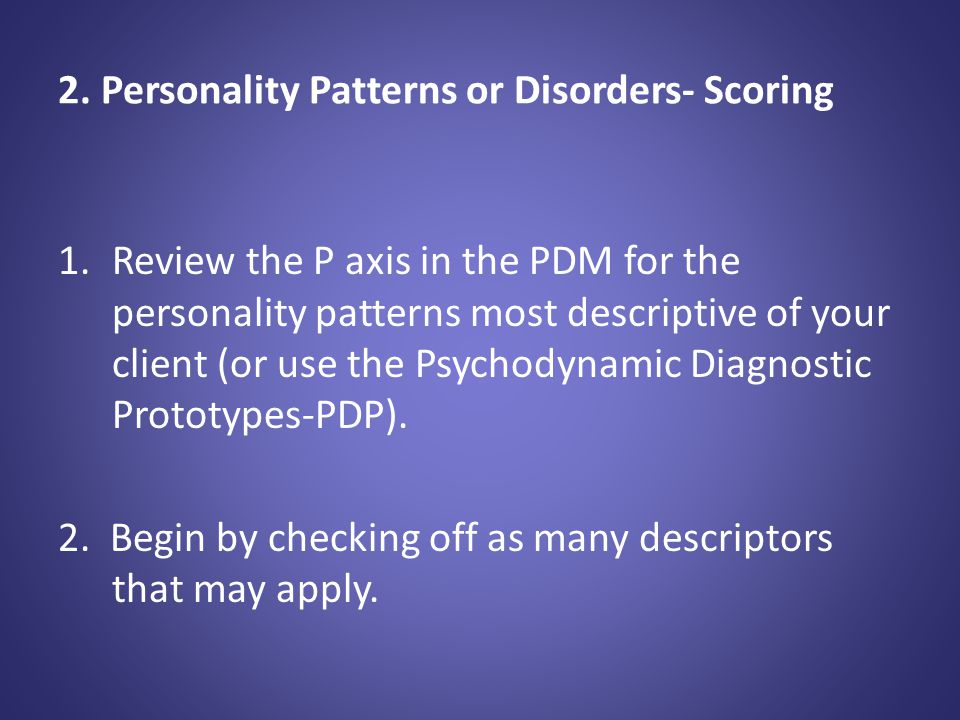 PDM Categories- Check as Many as Describe Your Client: Schizoid Paranoid Psychopathic (antisocial); Subtypes - passive/parasitic or aggressive Narcissistic; Subtypes - arrogant/entitled or depressed/depleted; Sadistic (and intermediate manifestation, sadomasochistic) Masochistic (self-defeating); Subtypes - moral masochistic or relational masochistic Depressive; Subtypes - introjective or anaclitic; Converse manifestation - hypomanic Somatizing Dependent (and passive-aggressive versions of dependent); Converse manifestation - counterdependent Phobic (avoidant); Converse manifestation - counterphobic Anxious Obsessive-compulsive; Subtypes - obsessive or compulsive Hysterical (histrionic); Subtypes - inhibited or demonstrative/ flamboyant Dissociative