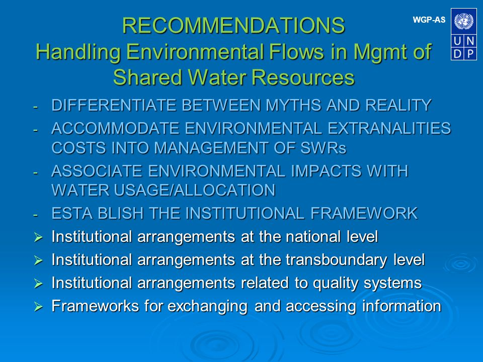 WGP-AS RECOMMENDATIONS Handling Environmental Flows in Mgmt of Shared Water Resources - SECURE funding FOR MONITORING & ASSESSMENT - DEVELOPING Step-by-step approach Character of step-by-step approach Character of step-by-step approach Prioritizing monitoring efforts Prioritizing monitoring efforts Use of models in monitoring and assessment Use of models in monitoring and assessment Using pilot projects Using pilot projects - NEED TO EXPAND ROLE OF national institutions handling EIAs IN PROJECTS RELATED TO SWRs and not just leave it to the donors agencies Some of these recommendations are listed in NECE documentation